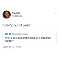 For reals 😂: thomas  @lilbaked  running out of weed  ws @wesleysnipes  What's an adult problem no one prepared  you for?  12/10/17, 5:17 PM For reals 😂