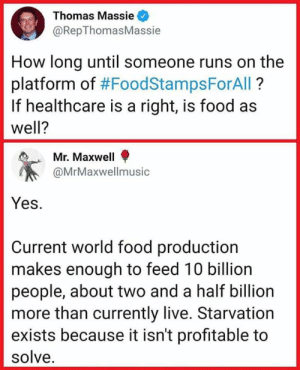 Food, Live, and World: Thomas Massie  @RepThomasMassie  How long until someone runs on the  platform of #FoodStampsForAll ?  If healthcare is a right, is food as  well?  Mr. Maxwell  @MrMaxwellmusic  Yes.  Current world food production  makes enough to feed 10 billion  people, about two and a half billion  more than currently live. Starvation  exists because it isn't profitable to  solve. Freedom and Rights for All