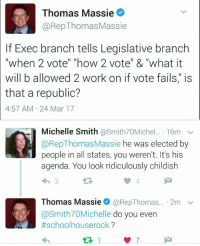 "Crying, Fucking, and Too Much: Thomas Massie  @RepThomasMassie  If Exec branch tells Legislative branch  ""when 2 vote"" ""how 2 vote"" & ""what it  will b allowed 2 work on if vote fails,"" is  that a republic?  4:57 AM 24 Mar 17  Michelle Smith @Smith70Michl... . 16m  @RepThomasMassie he was elected by  people in all states, you weren't. It's his  agenda. You look ridiculously childish  Thomas Massie. @RepThomas.. . 2m  @Smith70Michelle do you even  #schoolhouserock ?  ﹀ <p><a href=""http://redbloodedamerica.tumblr.com/post/158784084651/right-wing-cultural-nationalism-called-the-bully"" class=""tumblr_blog"">redbloodedamerica</a>:</p><blockquote> <p><a href=""https://right-wing-cultural-nationalism.tumblr.com/post/158783649469/called-the-bully-pullpit-and-it-has-existed"" class=""tumblr_blog"">right-wing-cultural-nationalism</a>:</p> <blockquote><p>Called the bully pullpit and it has existed forever.</p></blockquote> <p>The bully pulpit is still not grounds to interfere with the authority of the Legislative Branch.  It is also a bit unsettling that Trump would purportedly <a href=""http://www.washingtonexaminer.com/trump-threatens-gop-back-health-bill-or-get-primaried/article/2617074"">threaten</a> to throw his weight behind unseating any conservative congressmen that did not go along with this current terrible healthcare legislation.  That's a bit too much strong-arming in my opinion.</p> </blockquote>  <p>Of fucking course it&rsquo;s too much strong arming. This is what I&rsquo;ve been screaming about Trump doing from the beginning but did anyone listen? Nooooooo. I was just some ridiculous liberal crying wolf. There&rsquo;s nothing the least bit fascist or authoritarian about anything he does! Quit being so dramatic! :D</p>"