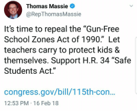 """Memes, School, and Free: Thomas Massie  @RepThomasMassie  It's time to repeal the """"Gun-Free  School Zones Act of 1990."""" Let  teachers carry to protect kids &  themselves. Support H.R. 34 """"Safe  Students Act.""""  congress.gov/bill/115th-con.  12:53 PM-16 Feb 18 Let's give the kids a fighting chance! Link to the bill in the comments. Congressman Thomas Massie (CS)"""