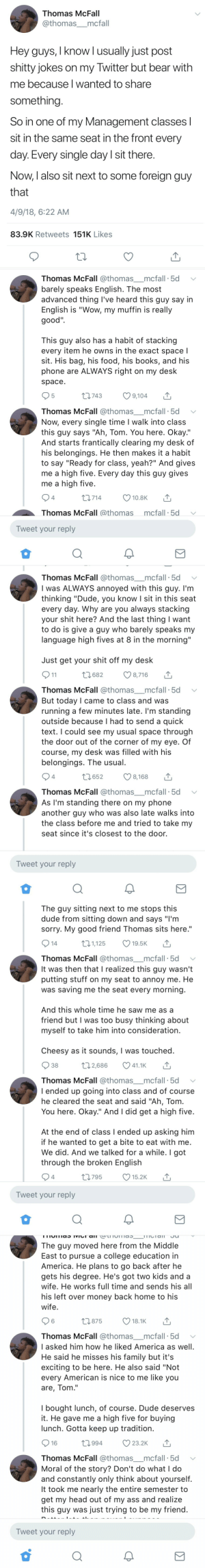 "positive-memes:Student finds annoying foreigner is a friend he didn't know he had.: Thomas McFall  @thomas_mcfall  Hey guys, I know l usually just post  shitty jokes on my Twitter but bear with  me because l wanted to share  something  So in one of my Management classes l  sit in the same seat in the front every  day. Every single day I sit there  Now, l also sit next to some foreign guy  that  4/9/18, 6:22 AM  83.9K Retweets 151K Likes   Thomas McFall @thomas mcfall. 5d 、  barely speaks English. The most  advanced thing l've heard this guy say in  English is ""Wow, my muffin is really  good""  This guy also has a habit of stackin;g  every item he owns in the exact space l  sit. His bag, his food, his books, and his  phone are ALWAYS right on my desk  space  5  t 743  9,104  Thomas McFall @thomas mcfall 5d  Now, every single time l walk into class  this guy says ""Ah, Tom. You here. Okay.""  And starts frantically clearing my desk of  his belongings. He then makes it a habit  to say ""Ready for class, yeah?"" And gives  me a high five. Every day this quy gives  me a high five  714  10.8K  Thomas McFall @thomasmcfall 5d  Tweet your reply   Thomas McFall @thomas mcfall 5d  I was ALWAYS annoyed with this guy. l'm  thinking ""Dude, you know I sit in this seat  every day. Why are you always stacking  your shit here? And the last thing I want  to do is give a guy who barely speaks my  language high fives at 8 in the morning""  Just get your shit off my desk  682 8,716  Thomas McFall @thomas mcfall 5d  But today I came to class and was  running a few minutes late. I'm standing  outside because l had to send a quick  text. I could see my usual space through  the door out of the corner of my eye. Of  course, my desk was filled with his  belongings. The usual  4  1652 8,168  Thomas McFall @thomas mcfall 5d  As I'm standing there on my phone  another guy who was also late walks into  the class before me and tried to take my  seat since it's closest to the door.  Tweet your reply  0   The guy sitting next to me stops this  dude from sitting down and says ""I'm  sorry. My good friend Thomas sits here.""  t 1,125  19.5K  Thomas McFall @thomas mcfall. 5d  It was then that I realized this guy wasn't  putting stuff on my seat to annoy me. He  was saving me the seat every morning  And this whole time he saw me as a  friend but I was too busy thinking about  myself to take him into consideration  Cheesy as it sounds, I was touched  38  Thomas McFall @thomas mcfall. 5d ﹀  l ended up going into class and of course  he cleared the seat and said ""Ah, Tom  You here. Okay."" And I did get a high five  02,686 41.1KT  At the end of class l ended up asking him  if he wanted to get a bite to eat with me  We did. And we talked for a while. I got  through the broken English  4  0795 15.2K  Tweet your reply   The guy moved here from the Middle  East to pursue a college education in  America. He plans to go back after he  gets his degree. He's got two kids and a  wife. He works full time and sends his all  his left over money back home to his  wife  6  875  18.1K  Thomas McFall @thomas mcfall 5d  
