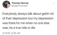 True, Tumblr, and Blog: Thomas Murray  @UglyThomass  Everybody always talk about gettin rid  of their depression but my depression  was there for me when no one else  was, he a true ride or die  2/14/18, 8:26 AM frittfoxx: Very currently fitting
