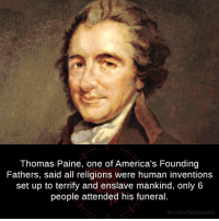 Thomas Paine: Thomas Paine, one of America's Founding  Fathers, said all religions were human inventions  set up to terrify and enslave mankind, only 6  people attended his funeral.  fb.com/facts Weird