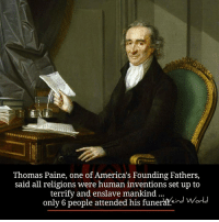 America, Memes, and Ups: Thomas Paine, one of America's Founding Fathers,  said all religions were human inventions set up to  terrify and enslave mankind  only 6 people attended his funerareard World
