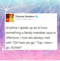 """Thomas Sanders  Thomas Sanders  Anytime speak up as to how  something a family member says is  offensive, l now amalways met  with """"Oh here we go."""" Yup. Here  go, Auntie!! Yup. Here I go, Auntie!! ✨ sorrynotsorry hangon auntie"""