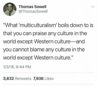 """Memes, World, and Western: Thomas Sowell  @Thomas Sowell  """"What 'multiculturalism' boils down to is  that you can praise any culture in the  world except Western culture-and  you cannot blame any culture in the  world except Western culture.""""  1/3/18, 8:44 PM  3,832 Retweets 7,936 Likes (MJ)"""