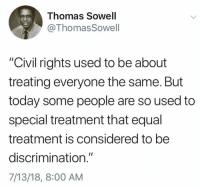 "Memes, Today, and Thomas Sowell: Thomas Sowell  @ThomasSowell  ""Civil rights used to be about  treating everyone the same. But  today some people are so used to  special treatment that equal  treatment is considered to be  discrimination.""  7/13/18, 8:00 AM (CS)"