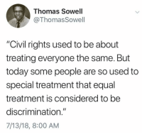 "Memes, Today, and Thomas Sowell: Thomas Sowell  @ThomasSowell  ""Civil rights used to be about  treating everyone the same. But  today some people are so used to  special treatment that equal  treatment is considered to be  discrimination.""  7/13/18, 8:00 AM (GC)"