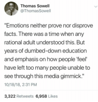 "Facts, Memes, and Time: Thomas Sowell  ThomasSowell  ""Emotions neither prove nor disprove  facts. There was a time when any  rational adult understood this. But  years of dumbed-down education  and emphasis on how people 'feel  have left too many people unable to  see through this media gimmick.""  10/18/18, 2:31 PM  3,322 Retweets 6,958 Likes"