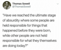 """(GC): Thomas Sowell  @ThomasSowell  """"Have we reached the ultimate stage  of absurdity where some people are  held responsible for things that  happened before they were borrn,  while other people are not held  responsible for what they themselves  are doing today?"""" (GC)"""
