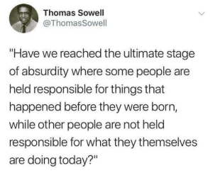 "The naked truth in a nutshell by swiet MORE MEMES: Thomas Sowell  @ThomasSowell  ""Have we reached the ultimate stage  of absurdity where some people are  held responsible for things that  happened before they were born,  while other people are not held  responsible for what they themselves  are doing today?"" The naked truth in a nutshell by swiet MORE MEMES"