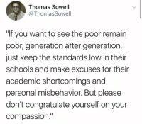 "Memes, Compassion, and Thomas Sowell: Thomas Sowell  @ThomasSowell  ""If you want to see the poor remain  poor, generation after generation,  just keep the standards low in their  schools and make excuses for their  academic shortcomings and  personal misbehavior. But please  don't congratulate yourself on your  compassion."" (GC)"