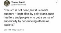 """Alive, Life, and Memes: Thomas Sowell  @ThomasSowell  """"Racism is not dead, but it is on life  support kept alive by politicians, race  hustlers and people who get a sense of  superiority by denouncing others as  racists.""""  6:03 PM May 12, 2018 Sad."""