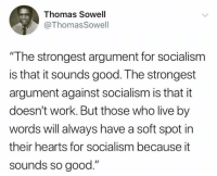 "Memes, Work, and Good: Thomas Sowell  ThomasSowell  ""T he strongest argument for socialism  is that it sounds good. The strongest  argument against socialism is that it  doesn't work. But those who live by  words will always have a soft spot in  their hearts for socialism because it  sounds so good."" (GC)"
