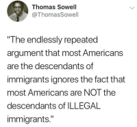 "Merica.: Thomas Sowell  @ThomasSowell  The endlessly repeated  argument that most Americans  are the descendants of  immigrants ignores the fact that  most Americans are NOT the  descendants of ILLEGAL  immigrants."" Merica."