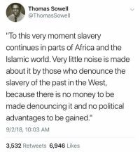 """Africa, Memes, and Money: Thomas Sowell  @ThomasSowell  """"To this very moment slavery  continues in parts of Africa and the  Islamic world. Very little noise is made  about it by those who denounce the  slavery of the past in the West,  because there is no money to be  made denouncing it and no political  advantages to be gained.""""  9/2/18, 10:03 AM  3,532 Retweets 6,946 Likes (GC)"""