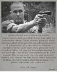 Cars, Children, and Guns: Thomas Sowell, who is one of our favorite  commentators, points out three things that make the  collectivists uneasy. These are cars, guns and home  schooling, all of which grant to the individual a degree  of independence of action which terrifies the  champions of the super state. Cars, guns and home  schooling reduce the need for the statism so prized by  the socialists. They do not wish you freedom to move  around. They do not wish you to be able to protect  yourself. And they do not wish you to decide what your  children should be taught. Such things reduce the  power of the state over the citizen.  LtCol Jeff Cooper  @tamij Agree or disagree?