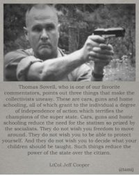 Cars, Children, and Guns: Thomas Sowell, who is one of our favorite  commentators, points out three things that make the  collectivists uneasy. These are cars, guns and home  schooling, all of which grant to the individual a degree  of independence of action which terrifies the  champions of the super state. Cars, guns and home  schooling reduce the need for the statism so prized by  the socialists. They do not wish you freedom to move  around. They do not wish you to be able to protect  yourself. And they do not wish you to decide what your  children should be taught. Such things reduce the  power of the state over the citizen.  LtCol Jeff Cooper  @tami Some things NEVER change!