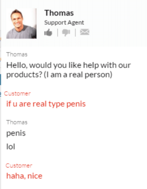 Hello, Lol, and Help: Thomas  Support Agent  Thomas  Hello, would you like help with our  products? (l am a real person)  Customer  if u are real type penis  Thomas  penis  lol  Customer  haha, nice meirl