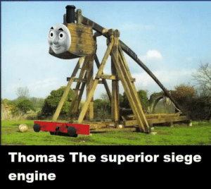Dank, Superior, and Thomas: Thomas The superior siege  engine Trebuchet the dank engine