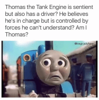 Thomas The Dank Engine: Thomas the Tank Engine is sentient  but also has a driver? He believes  he's in charge but is controlled by  forces he can't understand? Am I  Thomas?  @tragicallyhere