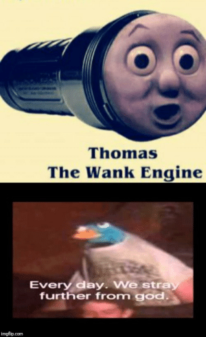Time for a crusade, it is: Thomas  The Wank Engine  Every day. We stray  further from god.  imgflip.com Time for a crusade, it is