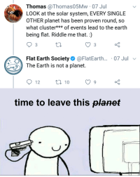 Memes, Earth, and Solar System: Thomas @Thomas05Mw 07 Jul  LOOK at the solar system, EVERY SINGLE  OTHER planet has been proven round, so  what cluster** of events lead to the earth  being flat. Riddle me that.:)  Flat Earth Society@FlatEarth... 07 Jul v  The Earth is not a planet.  12  0 10  o 0  time to leave this planet Its not a turtle guys via /r/memes https://ift.tt/2MHaDow