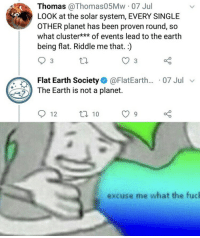Earth, Solar System, and Riddle: Thomas @Thomas05Mw 07 Jul  LOOK at the solar system, EVERY SINGLE  OTHER planet has been proven round, so  what cluster***of events lead to the earth  being flat. Riddle me that.)  3  Flat Earth Society. @FlatEarth.. . 07 Jul  The Earth is not a planet.  excuse me what the fucl