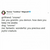 "Memes, Precious, and Girlfriend: Thomas ""TombScar"" Ridgewell  @thetomska  girlfriend: *snores*  me: you gremlin. you demon. how dare you  keep me awake.  dog: *snores*  me: fantastic. wonderful. you precious and  joytul creature. At least my dog doesn't wear a sleep apnea mask, unlike my girlfriend."