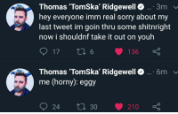 Tomska: Thomas 'TomSka' Ridgewell...3m  hey everyone imm real sorry about my  last tweet im goin thru some shitnright  now i shouldnf take it out on youh  Thomas TomSka, Ridgewell  me (horny): eggy  6m  24 30 210 ç