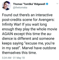 "me irl: Thomas ""TomSka"" Ridgewell  @thetomska  Found out there's an interactive  post-credits scene for Avengers  Infinity War! If you wait long  enough they play the whole movie  AGAIN except this time the au-  dience is different and someone  keeps saying ""excuse me, you're  in my seat"". Marvel have outdone  themselves this time  5:34 AM 01 May 18 me irl"