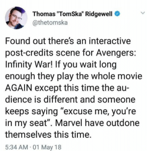 "credits scene: Thomas ""TomSka"" Ridgewell  @thetomska  Found out there's an interactive  post-credits scene for Avengers:  Infinity War! If you wait long  enough they play the whole movie  AGAIN except this time the au-  dience is different and someone  keeps saying ""excuse me, you're  in my seat"". Marvel have outdone  themselves this time.  5:34 AM 01 May 18"