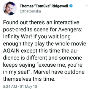 "me irl by DirtyBillion FOLLOW 4 MORE MEMES.: Thomas ""TomSka"" Ridgewell  @thetomska  Found out there's an interactive  post-credits scene for Avengers:  Infinity War! If you wait long  enough they play the whole movie  AGAIN except this time the au  dience is different and someone  keeps saying ""excuse me, you're  in my seat"". Marvel have outdone  themselves this time.  5:34 AM 01 May 18 me irl by DirtyBillion FOLLOW 4 MORE MEMES."