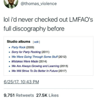 Future, Ironic, and Lol: @thomas_violence  lol i'd never checked out LMFAO's  full discography before  Studio albums [edit ]  Party Rock (2009)  Sorry for Party Rocking (2011)  We Were Going Through Some Stuff (2012)  Mistakes Were Made (2014)  We Are Always Growing and Learning (2015)  We Will Strive To Do Better In Future (2017)  6/25/17,_10:43 PM  9,751 Retweets 27.5K Likes uhhhhhh hungery
