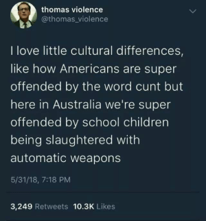 Children, Dank, and Love: thomas violence  @thomas violence  I love little cultural differences,  like how Americans are super  offended by the word cunt but  here in Australia we're super  offended by school children  being slaughtered with  automatic weapons  5/31/18, 7:18 PM  3,249 Retweets 10.3K Likes Fight Fight Fight by Insecure_potato MORE MEMES