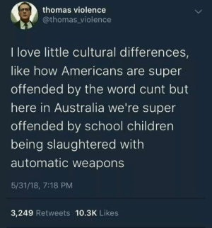 Australian cunts vs American cunts: thomas violence  @thomas violence  I love little cultural differences  like how Americans are super  offended by the word cunt but  here in Australia we're super  offended by school children  being slaughtered with  automatic weapons  5/31/18, 7:18 PM  3,249 Retweets 10.3K Likes Australian cunts vs American cunts