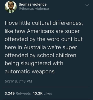 Children, Love, and School: thomas violence  @thomas_violence  I love little cultural differences  like how Americans are super  offended by the word cunt but  here in Australia we're super  offended by school children  being slaughtered with  automatic weapons  5/31/18, 7:18 PM  3,249 Retweets 10.3K Likes