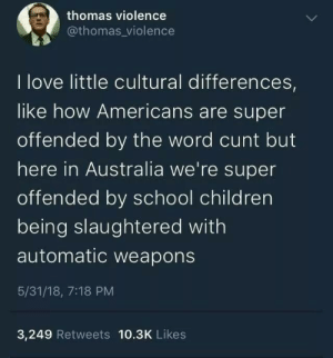Differences: thomas violence  @thomas_violence  I love little cultural differences,  like how Americans are super  offended by the word cunt but  here in Australia we're super  offended by school children  being slaughtered with  automatic weapons  5/31/18, 7:18 PM  3,249 Retweets 10.3K Likes