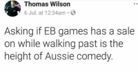 Memes, Games, and Pinnacle: Thomas Wilson  6 Jul. at 12:34am S  Asking if EB games has a sale  on while walking past is the  height of Aussie comedy The pinnacle