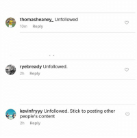 Baseball, Sorry, and Target: thomasheaney. Unfollowed  10m  Reply  ryebready Unfollowed  2h Reply  kevinfryyy Unfollowed. Stick to posting other  people's content  2h  Reply Hey what's up guys, I had a really rough day today. I lost 3 followers out of 900,000 due to my last post and I'm not sure how to cope with this. I can't believe these people just abandoned me and gave up on me after years of what we have been through together, damn Daniel, the pacer test, Alex from target and so much more you guys are just gonna call it quits. @thomasheaney_ I will miss you bro, you always liked baseball, stay strong 😭@ryebready we never really talked much but I know you liked bread and so do I, hopefully we can reconcile and one day you will follow me again @kevinfryyy oh good ole Kevin fry with 3 y's , even though we have the same name I guess it's over, just like that.... Sorry guys, I'm devastated over the recent loss in traffic from these 3 individuals who felt the need to announce their departure.