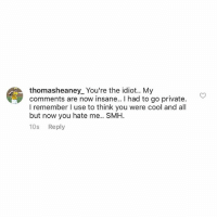Baseball, Smh, and Sorry: thomasheaney You're the idiot.. My  comments are now insane.. I had to go private.  I remember l use to think you were cool and all  but now you hate me.. SMH.  10s  Reply Listen Tom, I am willing to reconcile and move forward if you are. Just follow me again and we can put the past behind us. I'm sorry I went off on you in the last few posts, but you triggered me worse than a feminist named Diane at a Trump Rally. Look, if you need time I understand just make the right decision and follow me again and I'm willing to drop everything. You don't have to tell me now, just sleep on it and let me know. Thanks buddy, I trust you will do the right thing. PS - I hope we can play baseball sometime