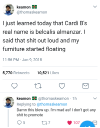 Blackpeopletwitter, Shit, and Furniture: @thomaskeamon  I just learned today that Cardi B's  real name is belcalis almanzar. I  said that shit out loud and my  furniture started floating  11:56 PM Jan 9, 2018  5,770 Retweets  10,521 Likes  keamon N @thomaskeamon 1h  Replying to @thomaskeamon  Damn this blew up. I'm mad asf don't got any  shit to promote  107 <p>She writes rhymes in a grimoire. (via /r/BlackPeopleTwitter)</p>