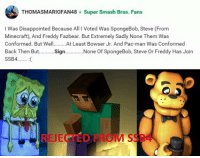 Smash Bros: THOMASMARIOFAN48 Super Smash Bros. Fans  I was Disappointed Because All l Voted Was SpongeBob, Steve (From  Minecraft), And Freddy Fazbear. But Extremely Sadly None Them Was  Conformed. But Well.........At Least Bowser Jr. And Pac-man Was Conformed  Back Then But.  Sign  None of SpongeBob, Steve Or Freddy Has Join  ssB4........