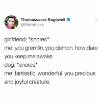 love love love it: Thomassacre Ragewell  @thetomska  girlfriend: *snores*  me: you gremlin. you demon. how dare  you keep me awake.  dog: *snores*  me: fantastic. wonderful. you precious  and joyful creature. love love love it