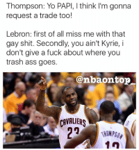 Ass, I Dont Give a Fuck, and Memes: Thompson: Yo PAPI, I think I'm gonna  request a trade too!  Lebron: first of all miss me with that  gay shit. Secondly, you ain't Kyrie, i  don't give a fuck about where you  trash ass goes.  @nbaontop  Eb LMAOO damn son 😂😂😂😂😂