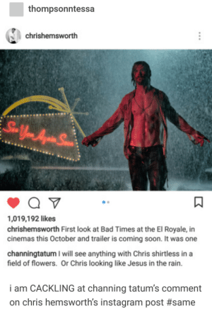 Bad, Instagram, and Jesus: thompsonntessa  chrishemsworth  ,019,192 likes  chrishemsworth First look at Bad Times at the El Royale, in  cinemas this October and trailer is coming soon. It was one  channingtatum I will see anything with Chris shirtless in a  field of flowers. Or Chris looking like Jesus in the rain.  i am CACKLING at channing tatum's comment  on chris hemsworth's instagram post thirsting over thor