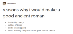 Tumblr, France, and Good: thoodleoo  asons why i would make a  good ancient roman  terrified by change  eat lots of bread  dislike wearing pants  would probably conquer france if given half the chance Tumblr Makes a Good Roman