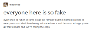 Everyone is So Fake: thoodleoo  everyone here is so fake  everyone's all 'when in rome do as the romans' but the moment i refuse to  wear pants and start threatening to invade france and destroy carthage you're  all that's illegal and we're calling the cops' Everyone is So Fake