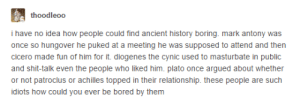 I dont get it: thoodleoo  have no idea how people could find ancient history boring mark antony was  once so hungover he puked at a meeting he was supposed to attend and then  cicero made fun of him for it. diogenes the cynic used to masturbate in public  and shit-talk even the people who liked him. plato once argued about whether  or not patroclus or achilles topped in their relationship. these people are such  idiots how could you ever be bored by them I dont get it