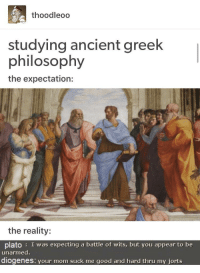 Good, Philosophy, and Ancient: thoodleoo  studying ancient greek  philosophy  the expectation:  the reality:  plato: I was expecting a battle of wits, but you appear to be  unarmed  diogenes: vour mom suck me good and hard thru my iorts diogenes is the only valid philosopher